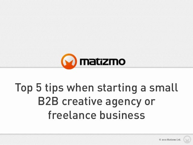 Top 5 tips when starting a small B2B creative agency or freelance business © 2010 Matizmo Ltd.