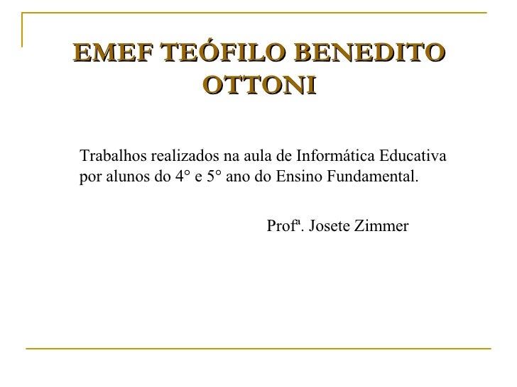 EMEF TEÓFILO BENEDITO OTTONI <ul><li>Trabalhos realizados na aula de Informática Educativa por alunos do 4° e 5° ano do En...