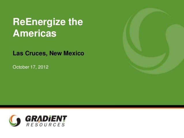 ReEnergize the   Americas   Las Cruces, New Mexico   October 17, 2012Gradient Resources Inc.   RETI Presentation   Confide...
