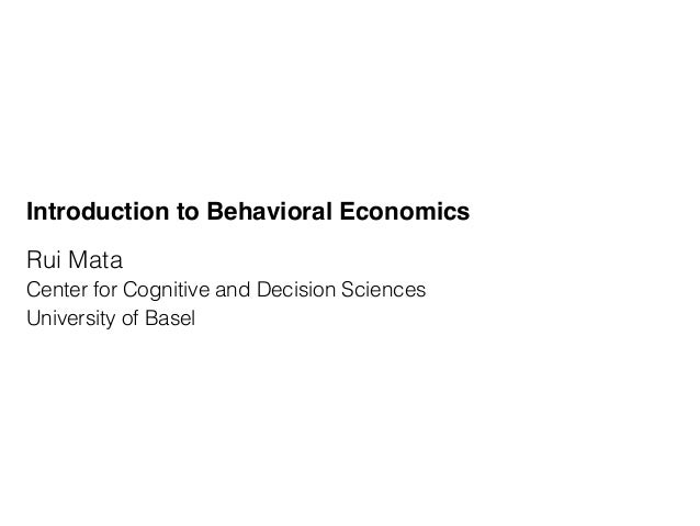Introduction to Behavioral Economics Rui Mata Center for Cognitive and Decision Sciences University of Basel