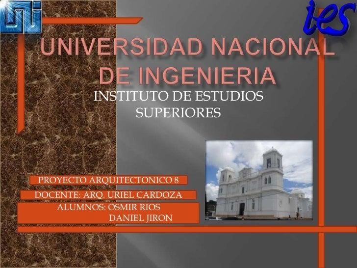 UNIVERSIDAD NACIONAL DE INGENIERIA<br />INSTITUTO DE ESTUDIOS SUPERIORES<br />PROYECTO ARQUITECTONICO 8<br />DOCENTE: ARQ....