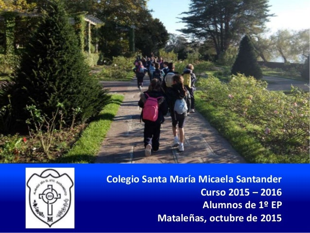 Colegio Santa María Micaela Santander Curso 2015 – 2016 Alumnos de 1º EP Mataleñas, octubre de 2015