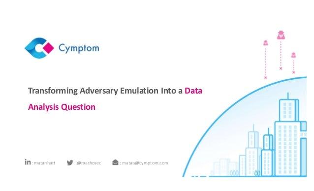 Transforming Adversary Emulation Into a Data Analysis Question : matan@cymptom.com: @machosec: matanhart