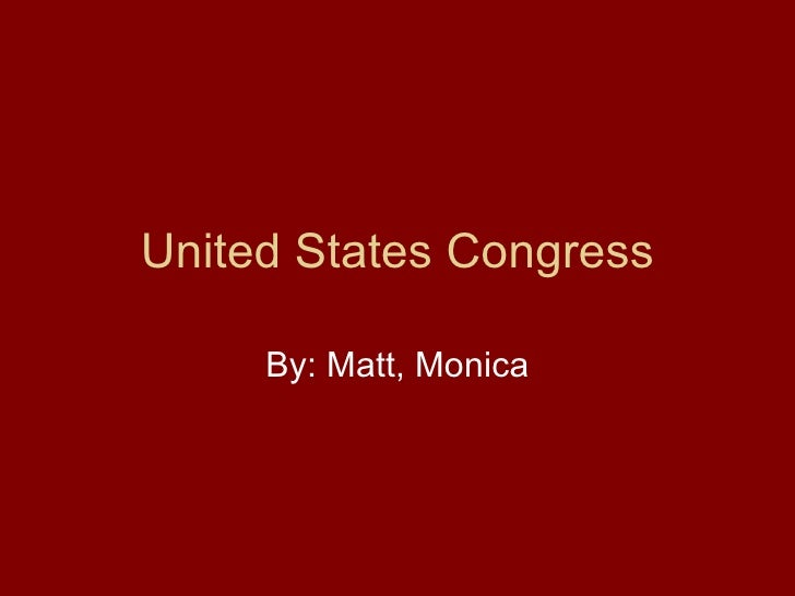 United States Congress By: Matt, Monica