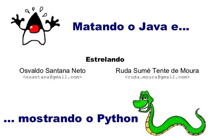 Matando o Java e... ... mostrando o Python Osvaldo Santana Neto <osantana@gmail.com> Estrelando Ruda Sumé Tente de Moura <...