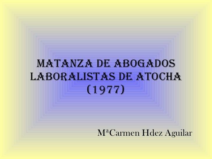 MATANZA DE ABOGADOS LABORALISTAS DE ATOCHA (1977) MªCarmen Hdez Aguilar