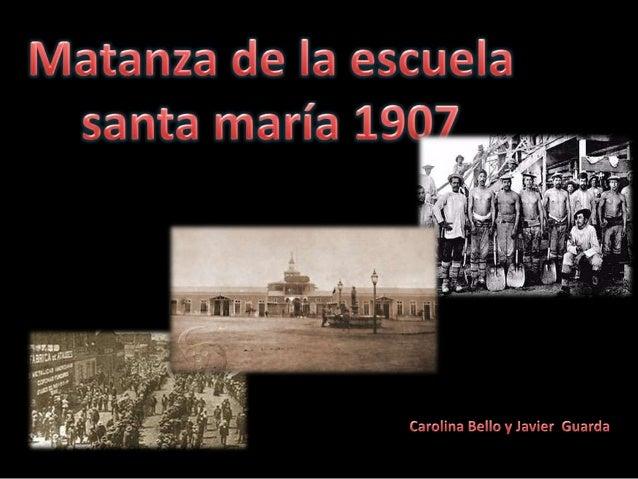 Ocurre un 21 de diciembre de 1907 enIquique, Bajo el gobierno de Pedro Montt.El motivo era acabar con el movimientoobrero.