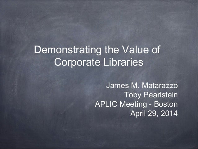 Demonstrating the Value of Corporate Libraries James M. Matarazzo Toby Pearlstein APLIC Meeting - Boston April 29, 2014