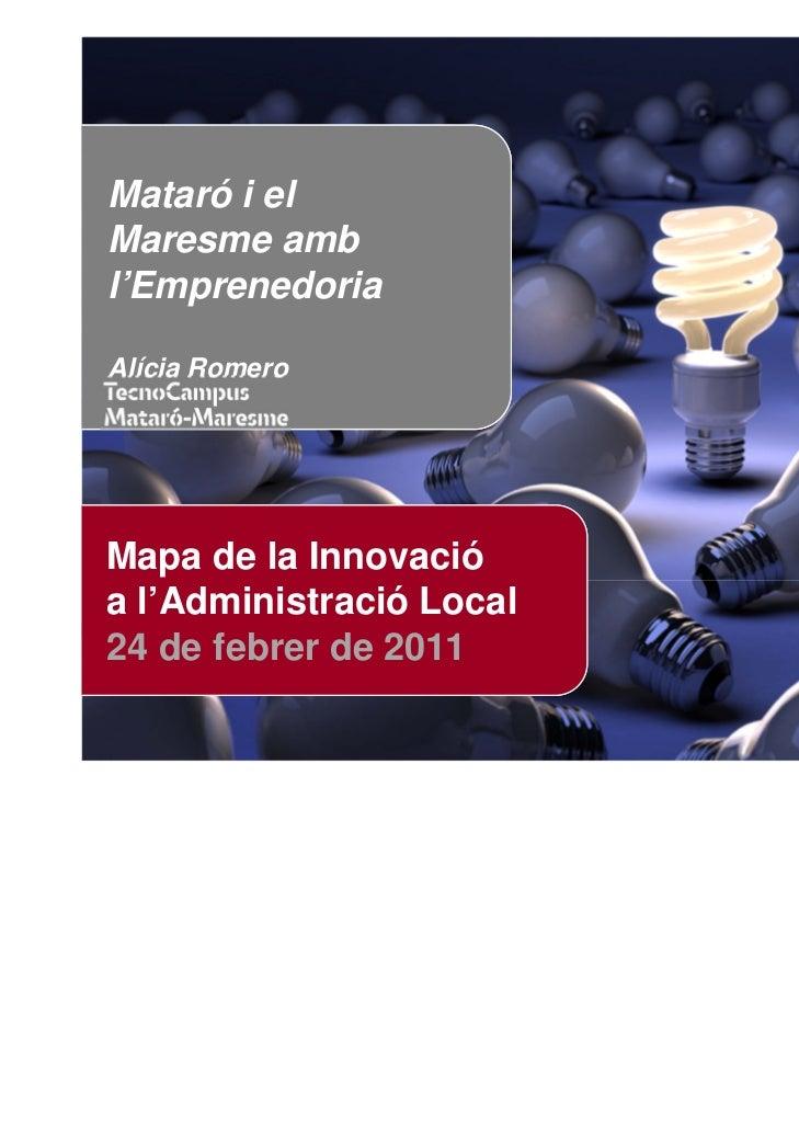 Mataró i elMaresme ambl'EmprenedoriaAlícia RomeroMapa de la Innovacióa l'Administració Local24 de febrer de 2011      Posa...