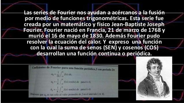 Las series de Fourier nos ayudan a acércanos a la fusión por medio de funciones trigonométricas. Esta serie fue creada por...
