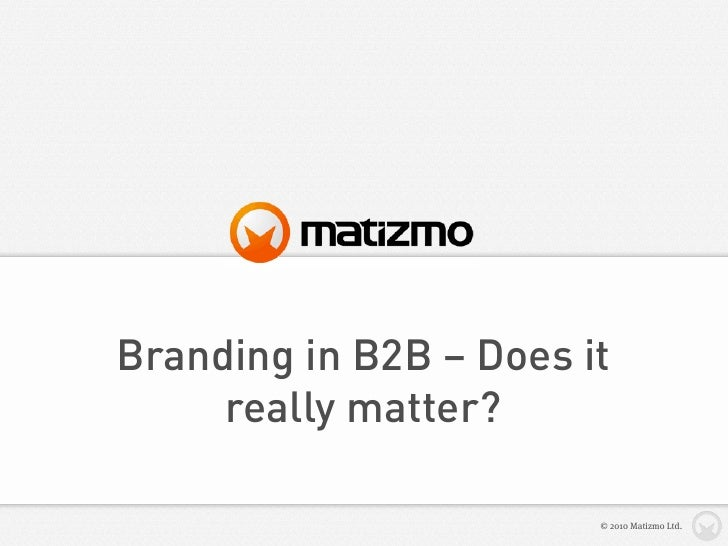 Branding in B2B – Does it      really matter?                          © 2010 Matizmo Ltd.