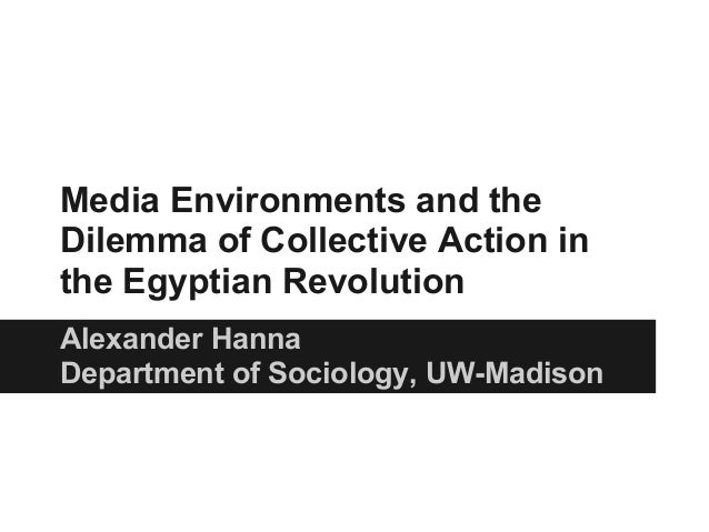 Media Environments and theDilemma of Collective Action inthe Egyptian RevolutionAlexander HannaDepartment of Sociology, UW...