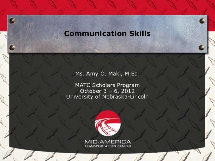 Communication Skills   Ms. Amy O. Maki, M.Ed.   MATC Scholars Program     October 3 – 6, 2012University of Nebraska-Lincoln