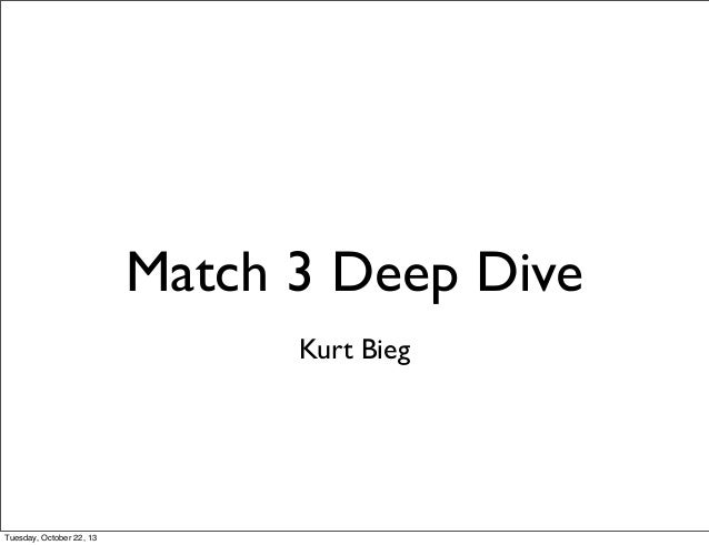 Match 3 Deep Dive Kurt Bieg  Tuesday, October 22, 13