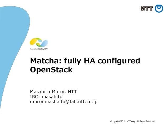 Copyright©2015 NTT corp. All Rights Reserved. Matcha: fully HA configured OpenStack Masahito Muroi, NTT IRC: masahito muro...