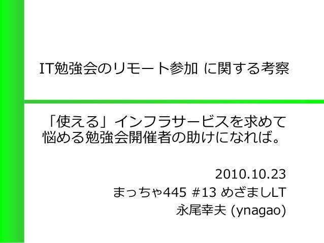 IT勉強会のリモート参加 に関する考察 2010.10.23 まっちゃ445 #13 めざましLT 永尾幸夫 (ynagao) 「使える」インフラサービスを求めて 悩める勉強会開催者の助けになれば。