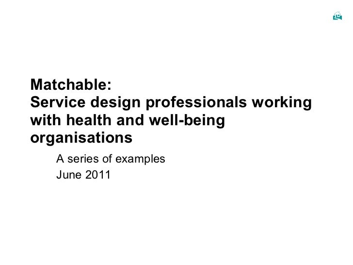Matchable: Service design professionals working with health and well-being organisations A series of examples June 2011