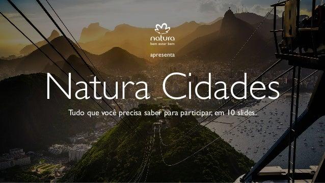 Tudo que você precisa saber para participar, em 10 slides. Natura Cidades apresenta