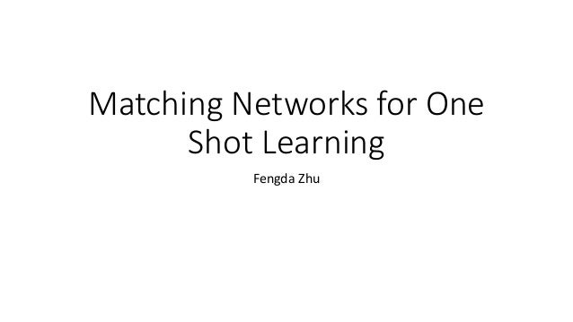 Matching Networks for One Shot Learning Fengda Zhu