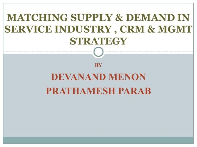 MATCHING SUPPLY & DEMAND IN SERVICE INDUSTRY , CRM & MGMT STRATEGY BY  DEVANAND MENON PRATHAMESH PARAB