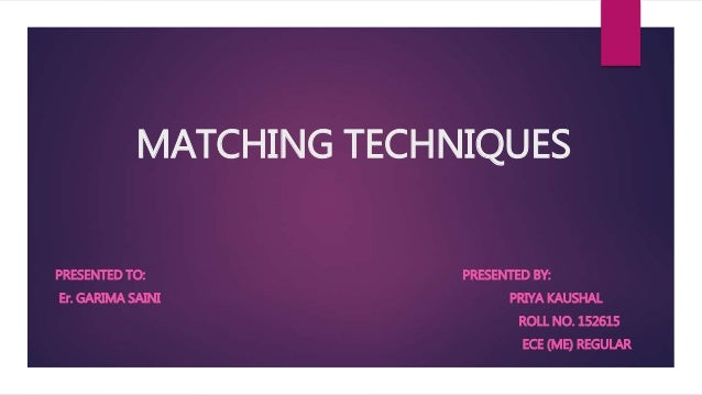 MATCHING TECHNIQUES PRESENTED TO: PRESENTED BY: Er. GARIMA SAINI PRIYA KAUSHAL ROLL NO. 152615 ECE (ME) REGULAR