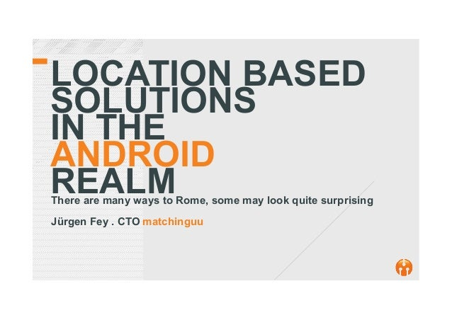 LOCATION BASED SOLUTIONS IN THE ANDROID REALMThere are many ways to Rome, some may look quite surprising Jürgen Fey . CTO ...