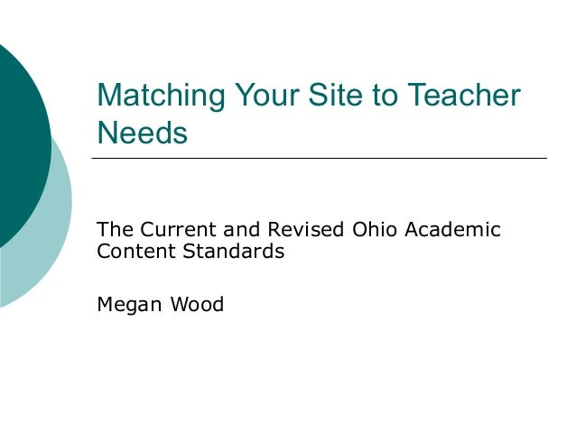 Matching Your Site to Teacher Needs The Current and Revised Ohio Academic Content Standards Megan Wood
