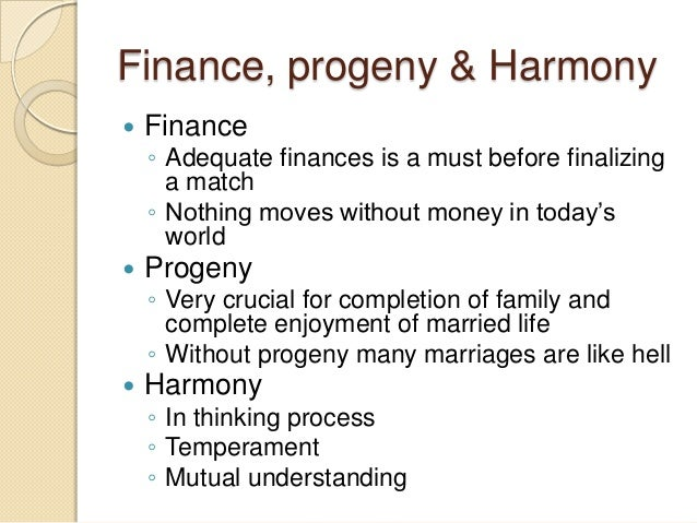 Finance, progeny & Harmony  Finance ◦ Adequate finances is a must before finalizing a match ◦ Nothing moves without money...