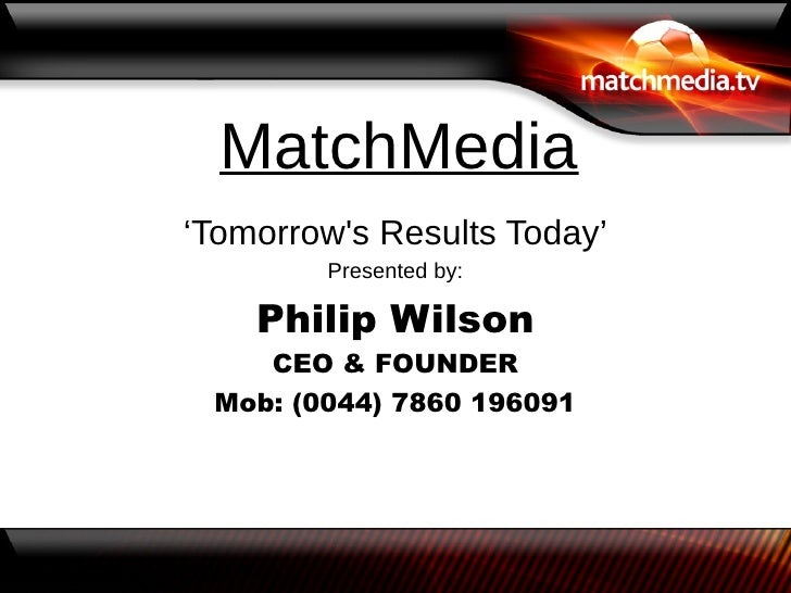 MatchMedia'Tomorrows Results Today'        Presented by:    Philip Wilson    CEO & FOUNDER Mob: (0044) 7860 196091