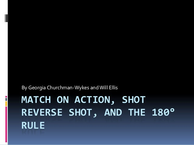 By Georgia Churchman-Wykes and Will EllisMATCH ON ACTION, SHOTREVERSE SHOT, AND THE 180°RULE
