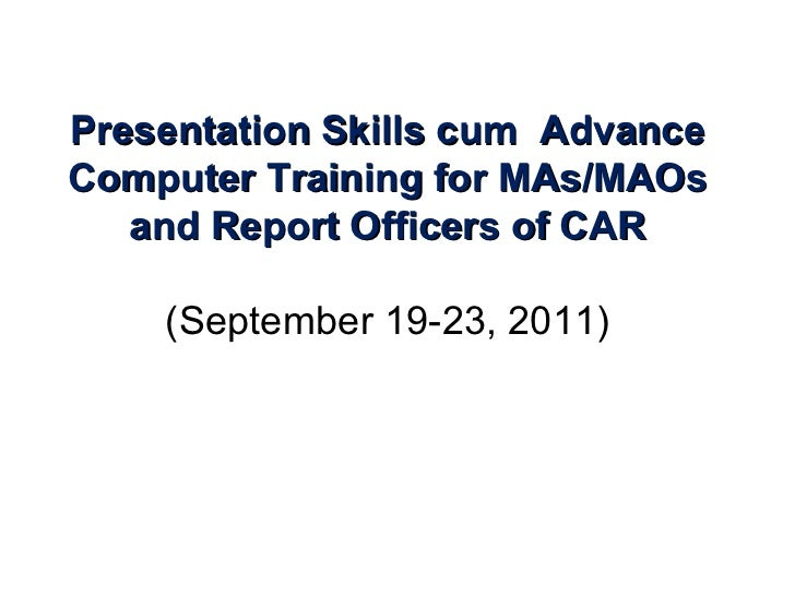 Presentation Skills cum  Advance Computer Training for MAs/MAOs and Report Officers of CAR (September 19-23, 2011)