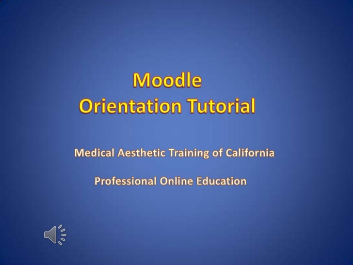 Moodle<br />Orientation Tutorial<br />Medical Aesthetic Training of California<br />       Professional Online Education<b...