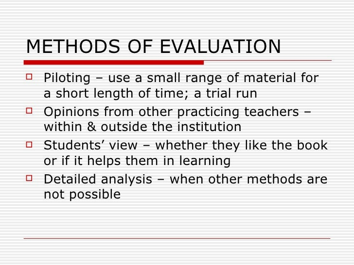 METHODS OF EVALUATION <ul><li>Piloting – use a small range of material for a short length of time; a trial run </li></ul><...
