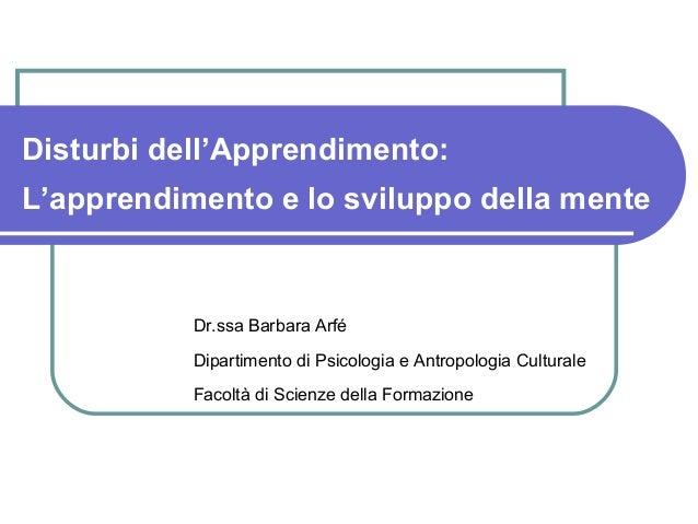Disturbi dell'Apprendimento: L'apprendimento e lo sviluppo della mente Dr.ssa Barbara Arfé Dipartimento di Psicologia e An...