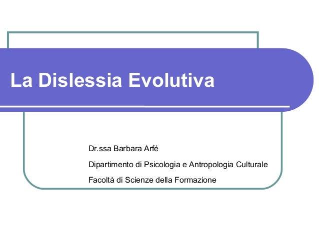 La Dislessia Evolutiva Dr.ssa Barbara Arfé Dipartimento di Psicologia e Antropologia Culturale Facoltà di Scienze della Fo...