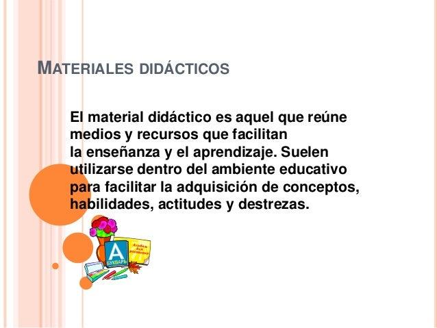 MATERIALES DIDÁCTICOS El material didáctico es aquel que reúne medios y recursos que facilitan la enseñanza y el aprendiza...