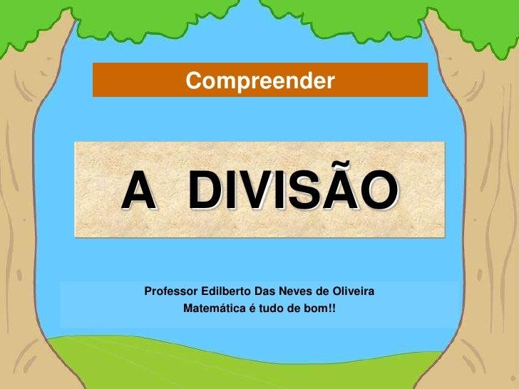 CompreenderA DIVISÃOProfessor Edilberto Das Neves de Oliveira       Matemática é tudo de bom!!