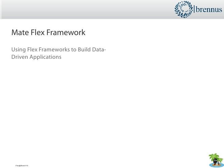 Mate Flex Framework Using Flex Frameworks to Build Data- Driven Applications      Flex@Beach'10