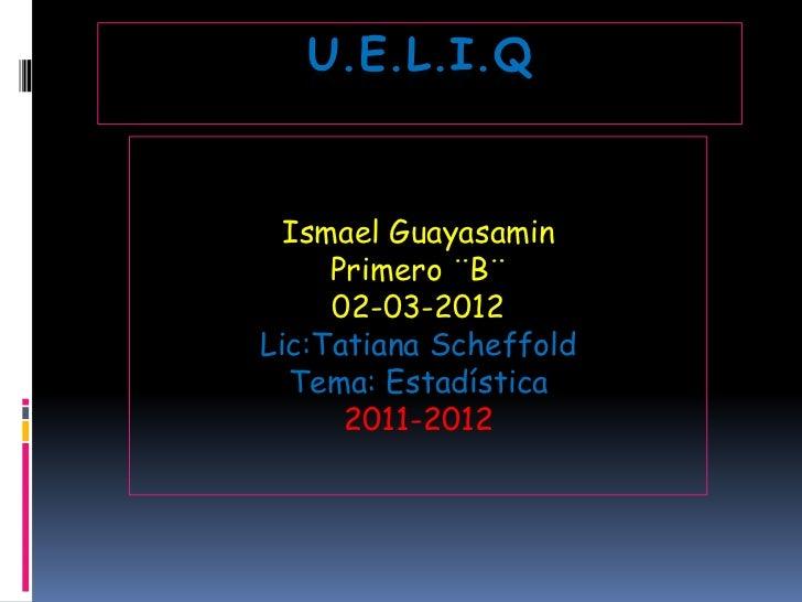 U.E.L.I.Q  Ismael Guayasamin     Primero ¨B¨     02-03-2012Lic:Tatiana Scheffold  Tema: Estadística      2011-2012