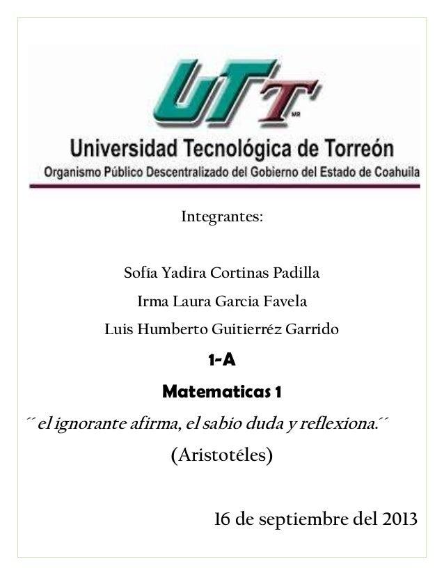 Integrantes: Sofía Yadira Cortinas Padilla Irma Laura Garcia Favela Luis Humberto Guitierréz Garrido 1-A Matematicas 1 ´´e...