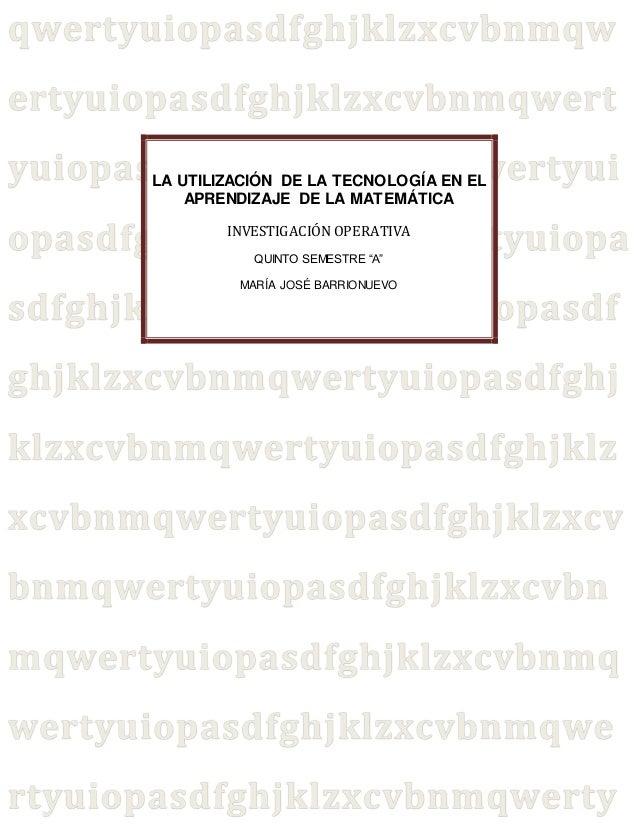 """LA UTILIZACIÓN DE LA TECNOLOGÍA EN EL  APRENDIZAJE DE LA MATEMÁTICA  INVESTIGACIÓN OPERATIVA  QUINTO SEMESTRE """"A""""  MARÍA J..."""
