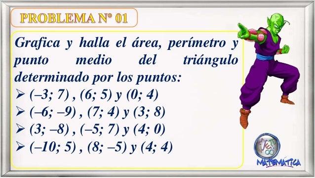 Grafica y halla el área, perímetro y punto medio del triángulo determinado por los puntos:  (–3; 7) , (6; 5) y (0; 4)  (...