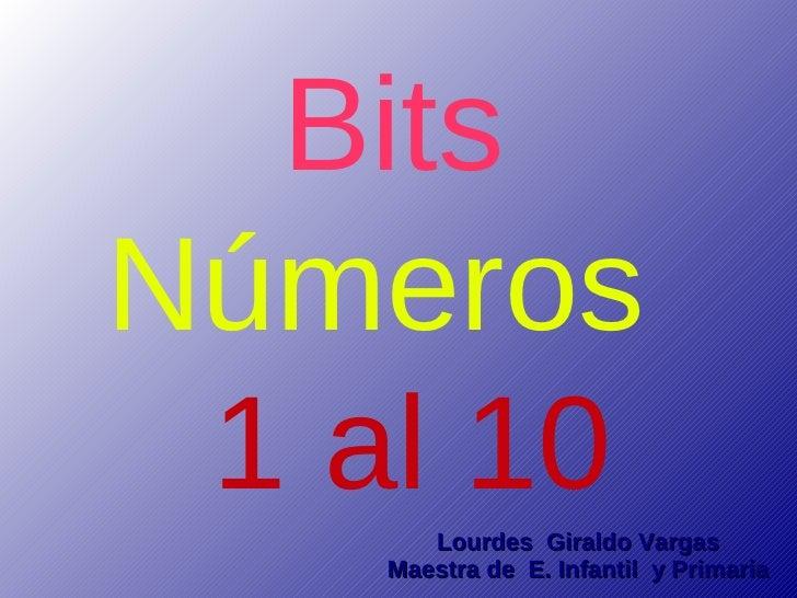Bits Números  1 al 10        Lourdes Giraldo Vargas     Maestra de E. Infantil y Primaria