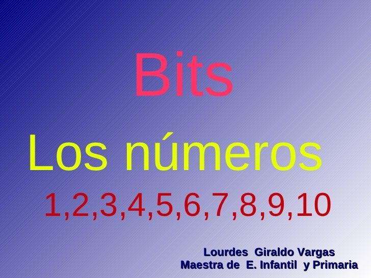 Bits Los números 1,2,3,4,5,6,7,8,9,10             Lourdes Giraldo Vargas          Maestra de E. Infantil y Primaria