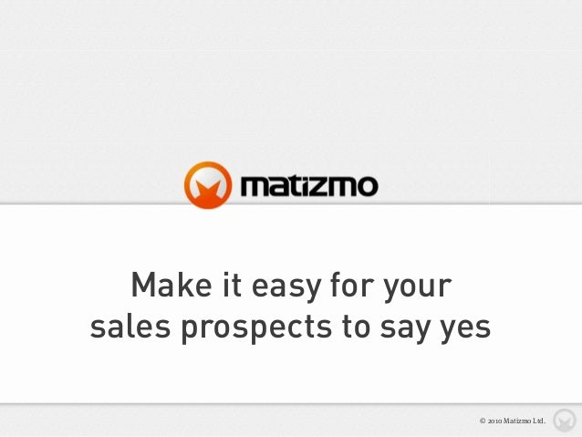 Make it easy for your sales prospects to say yes © 2010 Matizmo Ltd.