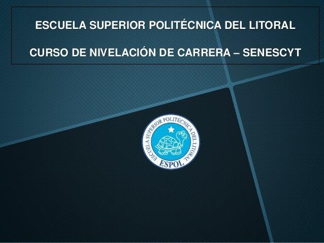 ESCUELA SUPERIOR POLITÉCNICA DEL LITORAL CURSO DE NIVELACIÓN DE CARRERA – SENESCYT