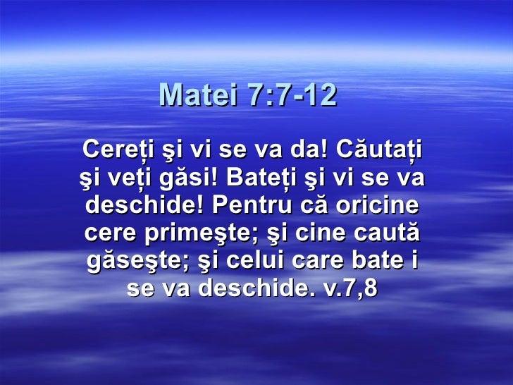 Matei 7:7-12 Cereţi şi vi se va da! Căutaţi şi veţi găsi! Bateţi şi vi se va deschide! Pentru că oricine cere primeşte; şi...