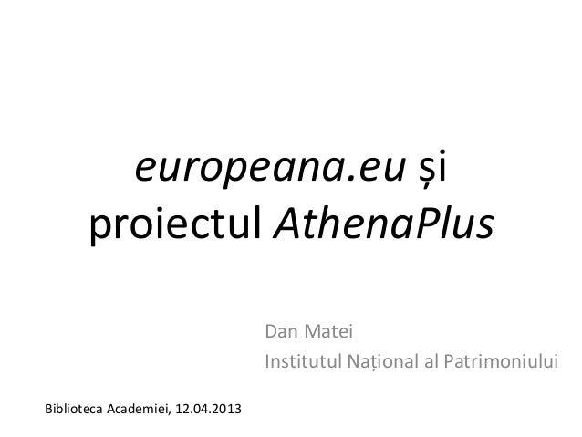 europeana.eu șiproiectul AthenaPlusDan MateiInstitutul Național al PatrimoniuluiBiblioteca Academiei, 12.04.2013