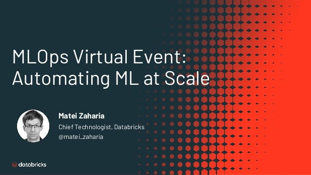 MLOps Virtual Event: Automating ML at Scale Matei Zaharia Chief Technologist, Databricks @matei_zaharia