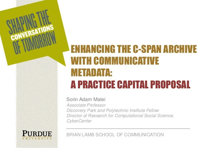ENHANCING THE C-SPAN ARCHIVE WITH COMMUNICATIVE METADATA: A PRACTICE CAPITAL PROPOSAL Sorin Adam Matei Associate Professor...